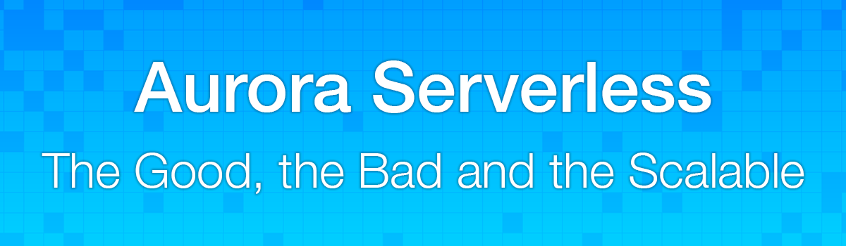 Aurora Serverless: The Good, the Bad and the Scalable - Jeremy Daly
