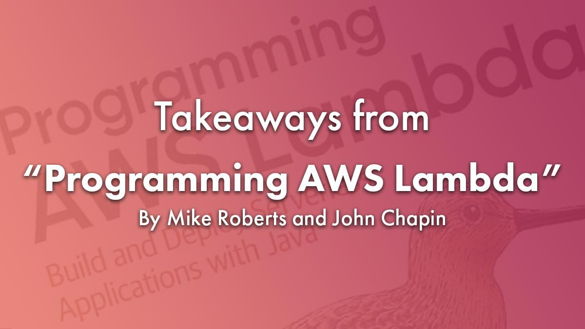 Takeaways from Programming AWS Lambda by Mike Roberts and John Chapin