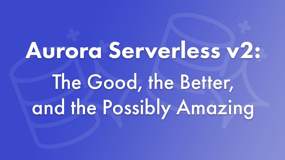 Aurora Serverless v2: The Good, the Better, and the Possibly Amazing